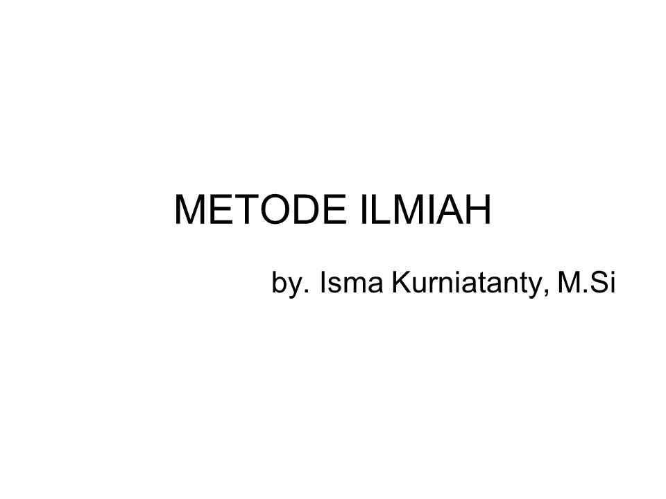 METODE ILMIAH by. Isma Kurniatanty, M.Si