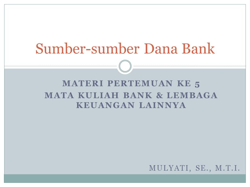 MATERI PERTEMUAN KE 5 MATA KULIAH BANK & LEMBAGA KEUANGAN LAINNYA Sumber-sumber Dana Bank MULYATI, SE., M.T.I.