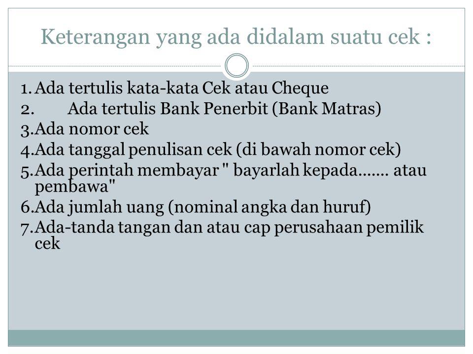 Keterangan yang ada didalam suatu cek : 1.Ada tertulis kata-kata Cek atau Cheque 2.Ada tertulis Bank Penerbit (Bank Matras) 3.Ada nomor cek 4.Ada tang