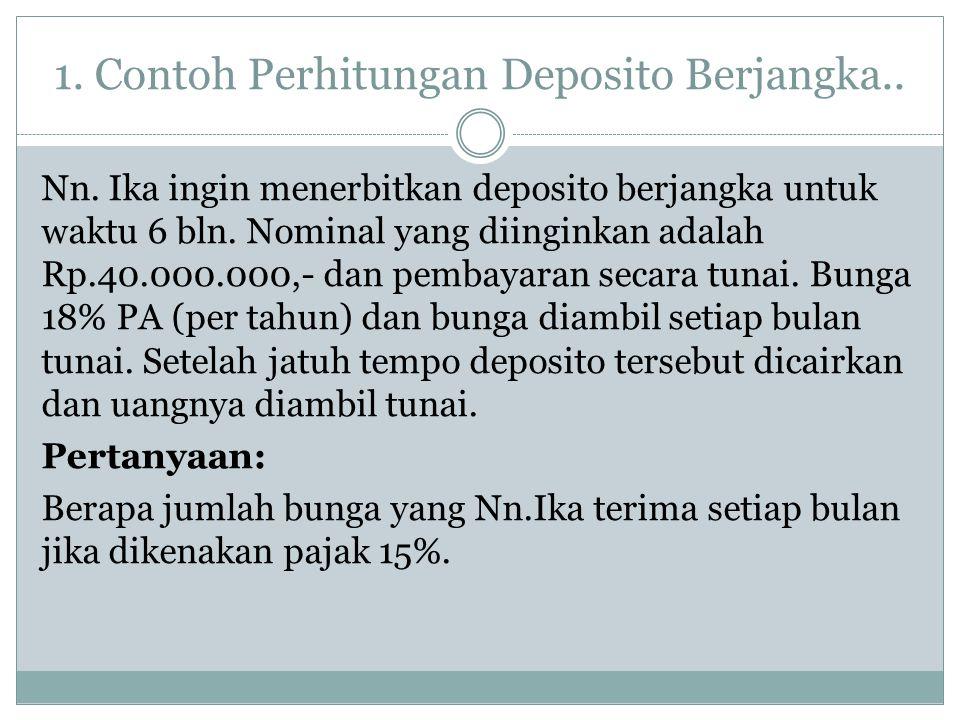 1. Contoh Perhitungan Deposito Berjangka.. Nn. Ika ingin menerbitkan deposito berjangka untuk waktu 6 bln. Nominal yang diinginkan adalah Rp.40.000.00