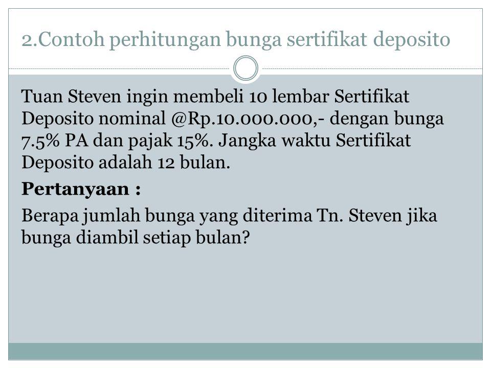 2.Contoh perhitungan bunga sertifikat deposito Tuan Steven ingin membeli 10 lembar Sertifikat Deposito nominal @Rp.10.000.000,- dengan bunga 7.5% PA d