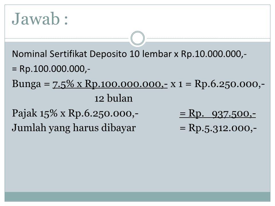 Jawab : Nominal Sertifikat Deposito 10 lembar x Rp.10.000.000,- = Rp.100.000.000,- Bunga = 7.5% x Rp.100.000.000,- x 1 = Rp.6.250.000,- 12 bulan Pajak