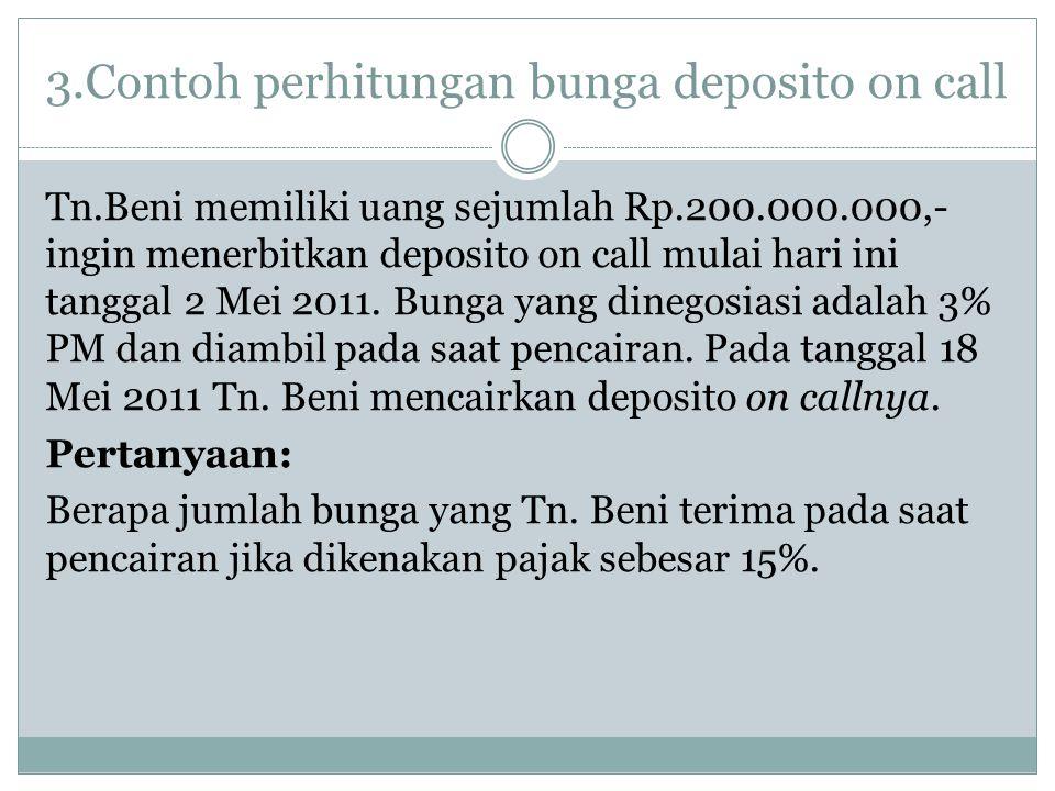 3.Contoh perhitungan bunga deposito on call Tn.Beni memiliki uang sejumlah Rp.200.000.000,- ingin menerbitkan deposito on call mulai hari ini tanggal