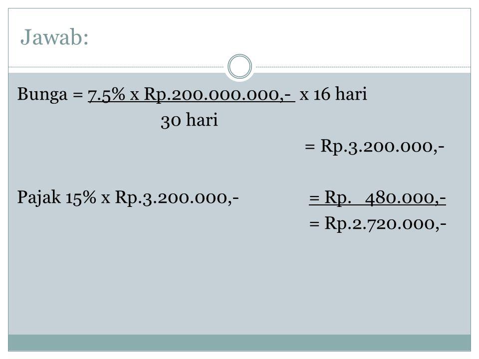 Jawab: Bunga = 7.5% x Rp.200.000.000,- x 16 hari 30 hari = Rp.3.200.000,- Pajak 15% x Rp.3.200.000,- = Rp. 480.000,- = Rp.2.720.000,-