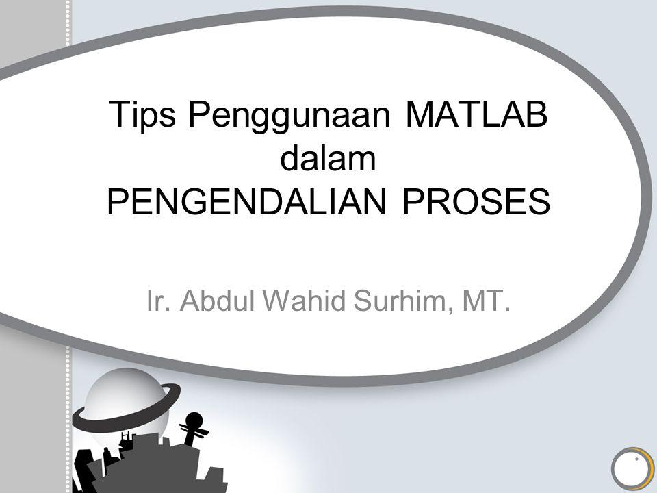 Tips Penggunaan MATLAB dalam PENGENDALIAN PROSES Ir. Abdul Wahid Surhim, MT.