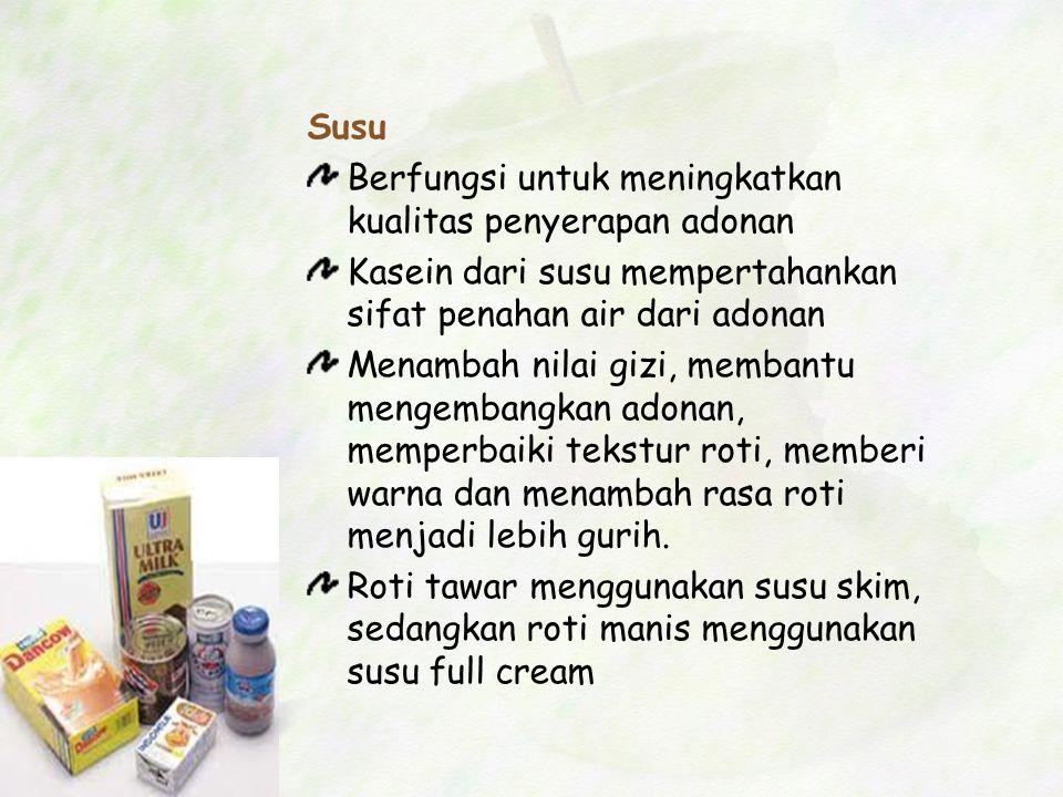 Susu Berfungsi untuk meningkatkan kualitas penyerapan adonan Kasein dari susu mempertahankan sifat penahan air dari adonan Menambah nilai gizi, memban