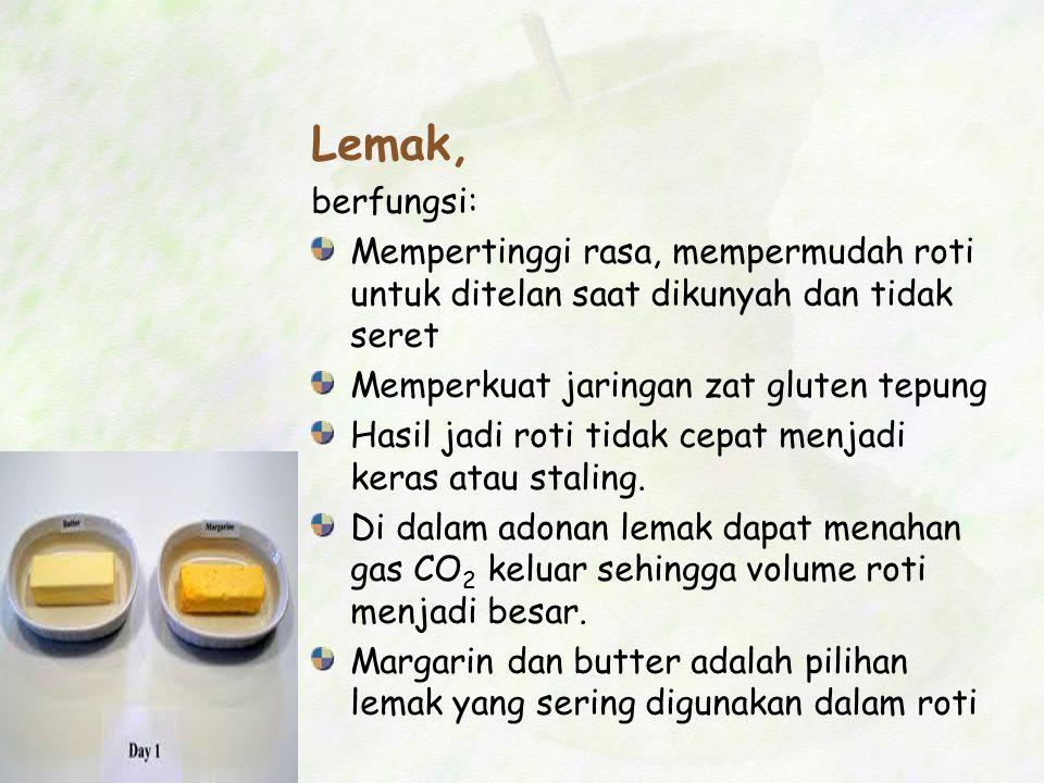 Lemak, berfungsi: Mempertinggi rasa, mempermudah roti untuk ditelan saat dikunyah dan tidak seret Memperkuat jaringan zat gluten tepung Hasil jadi rot
