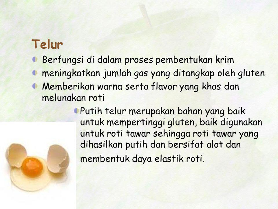 Telur Berfungsi di dalam proses pembentukan krim meningkatkan jumlah gas yang ditangkap oleh gluten Memberikan warna serta flavor yang khas dan meluna