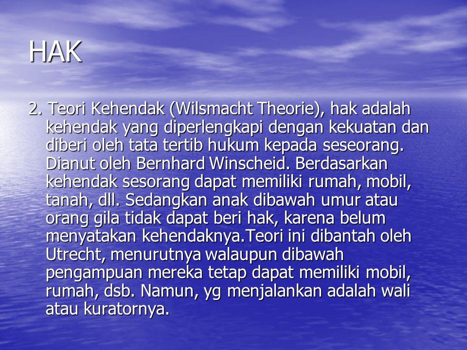 HAK 2. Teori Kehendak (Wilsmacht Theorie), hak adalah kehendak yang diperlengkapi dengan kekuatan dan diberi oleh tata tertib hukum kepada seseorang.