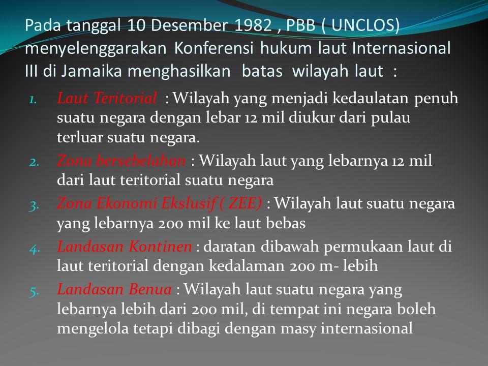 Pada tanggal 10 Desember 1982, PBB ( UNCLOS) menyelenggarakan Konferensi hukum laut Internasional III di Jamaika menghasilkan batas wilayah laut : 1.