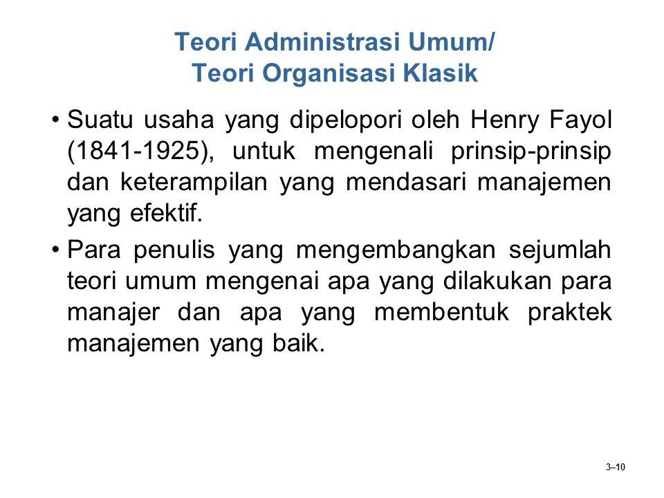 3–10 Teori Administrasi Umum/ Teori Organisasi Klasik Suatu usaha yang dipelopori oleh Henry Fayol (1841-1925), untuk mengenali prinsip-prinsip dan ke