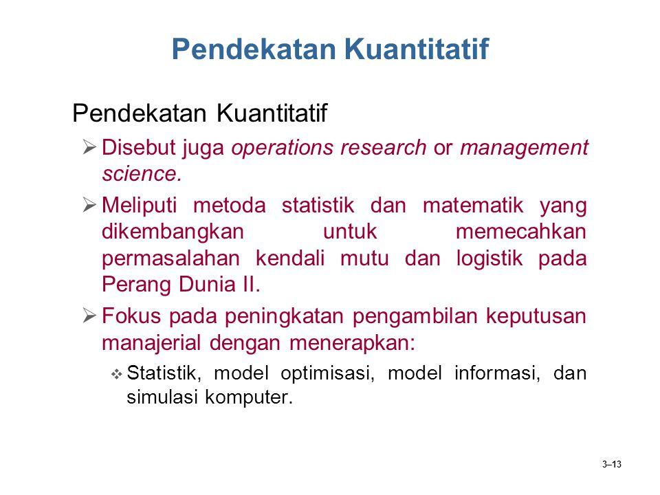 3–13 Pendekatan Kuantitatif  Disebut juga operations research or management science.  Meliputi metoda statistik dan matematik yang dikembangkan untu