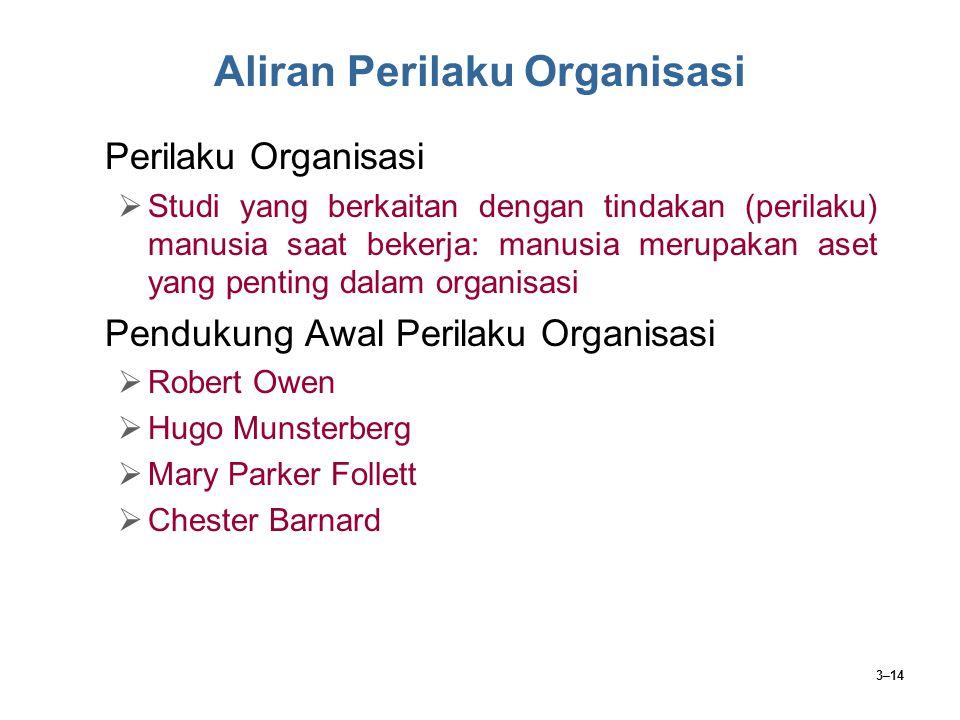 3–14 Aliran Perilaku Organisasi Perilaku Organisasi  Studi yang berkaitan dengan tindakan (perilaku) manusia saat bekerja: manusia merupakan aset yan