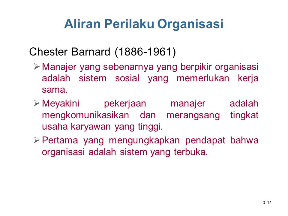 3–17 Aliran Perilaku Organisasi Chester Barnard (1886-1961)  Manajer yang sebenarnya yang berpikir organisasi adalah sistem sosial yang memerlukan ke