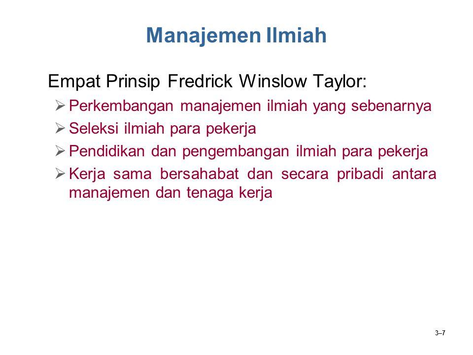 3–7 Manajemen Ilmiah Empat Prinsip Fredrick Winslow Taylor:  Perkembangan manajemen ilmiah yang sebenarnya  Seleksi ilmiah para pekerja  Pendidikan