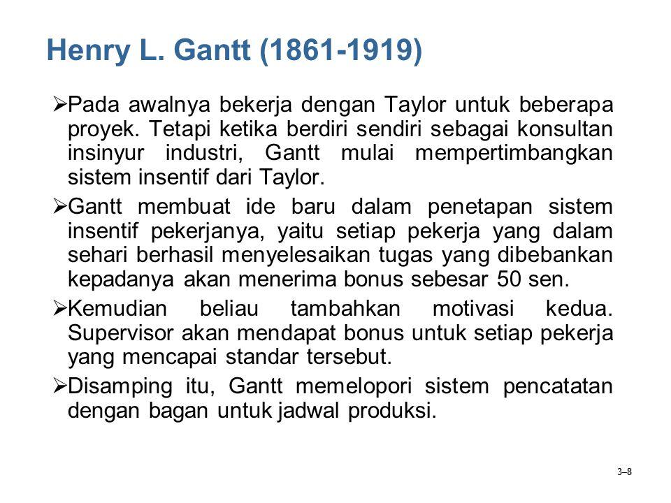 3–8 Henry L. Gantt (1861-1919)  Pada awalnya bekerja dengan Taylor untuk beberapa proyek. Tetapi ketika berdiri sendiri sebagai konsultan insinyur in