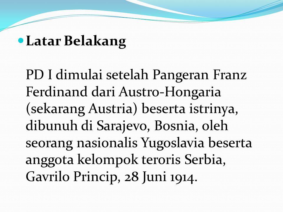 Latar Belakang PD I dimulai setelah Pangeran Franz Ferdinand dari Austro-Hongaria (sekarang Austria) beserta istrinya, dibunuh di Sarajevo, Bosnia, oleh seorang nasionalis Yugoslavia beserta anggota kelompok teroris Serbia, Gavrilo Princip, 28 Juni 1914.