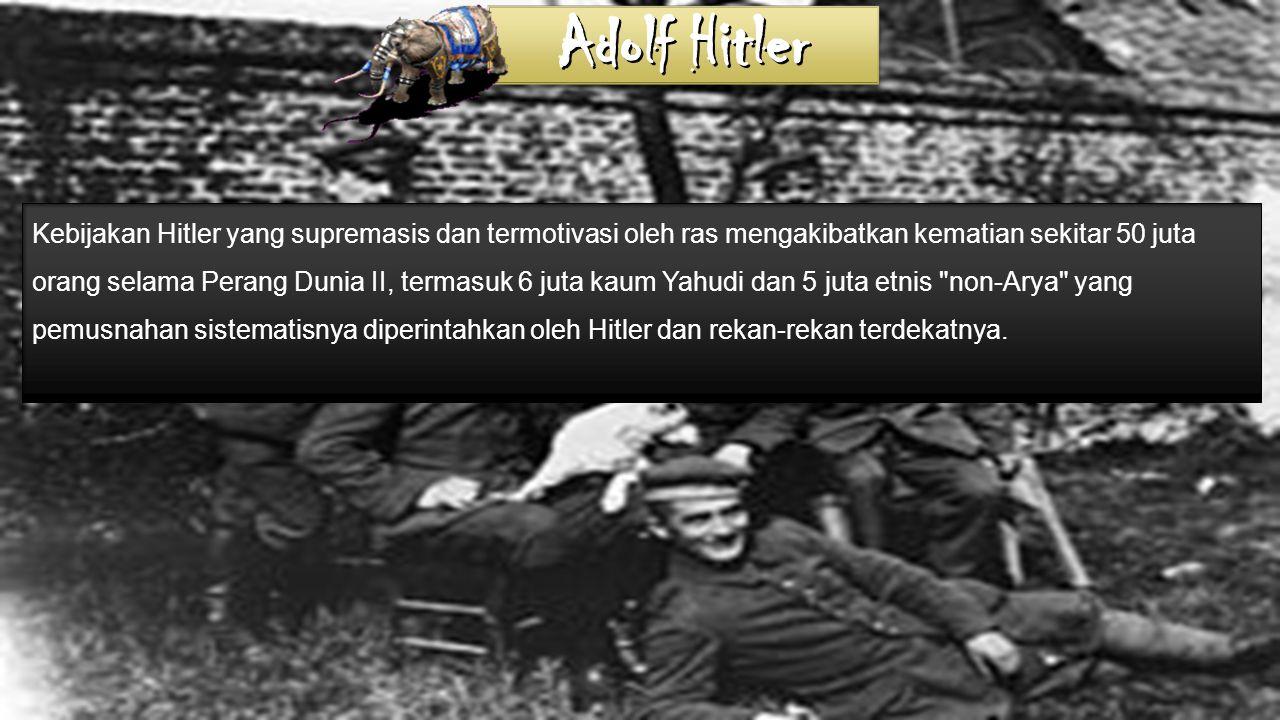 Kebijakan Hitler yang supremasis dan termotivasi oleh ras mengakibatkan kematian sekitar 50 juta orang selama Perang Dunia II, termasuk 6 juta kaum Yahudi dan 5 juta etnis non-Arya yang pemusnahan sistematisnya diperintahkan oleh Hitler dan rekan-rekan terdekatnya.