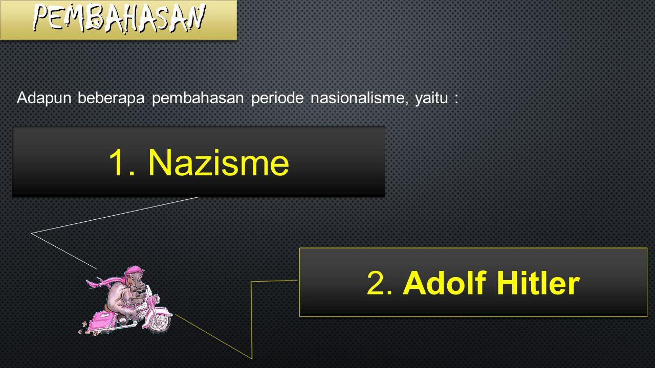 Adapun beberapa pembahasan periode nasionalisme, yaitu : 2. Adolf Hitler 1. Nazisme
