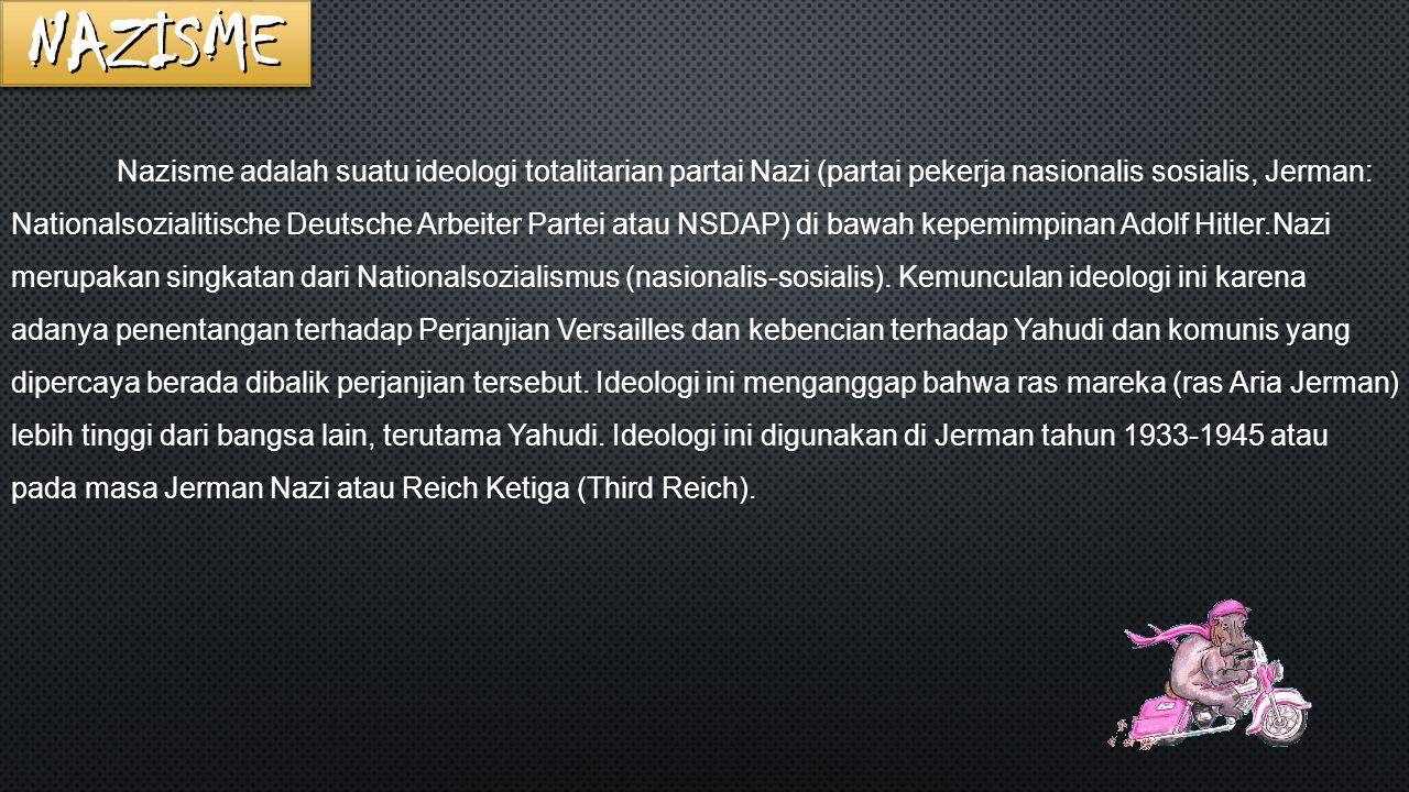 Nazisme adalah suatu ideologi totalitarian partai Nazi (partai pekerja nasionalis sosialis, Jerman: Nationalsozialitische Deutsche Arbeiter Partei atau NSDAP) di bawah kepemimpinan Adolf Hitler.Nazi merupakan singkatan dari Nationalsozialismus (nasionalis-sosialis).