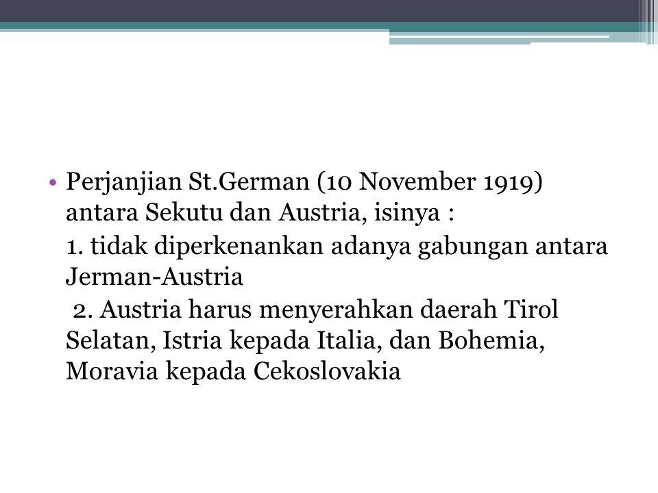 Perjanjian St.German (10 November 1919) antara Sekutu dan Austria, isinya : 1. tidak diperkenankan adanya gabungan antara Jerman-Austria 2. Austria ha