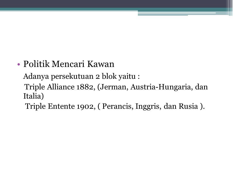 Politik Mencari Kawan Adanya persekutuan 2 blok yaitu : Triple Alliance 1882, (Jerman, Austria-Hungaria, dan Italia) Triple Entente 1902, ( Perancis,