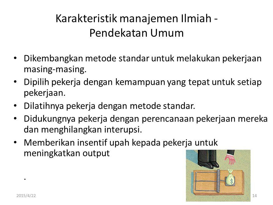 2015/4/2214 Karakteristik manajemen Ilmiah - Pendekatan Umum Dikembangkan metode standar untuk melakukan pekerjaan masing-masing. Dipilih pekerja deng