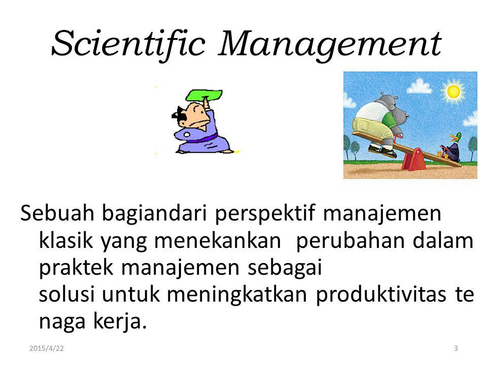 2015/4/223 Scientific Management Sebuah bagiandari perspektif manajemen klasik yang menekankan perubahan dalam praktek manajemen sebagai solusi untuk