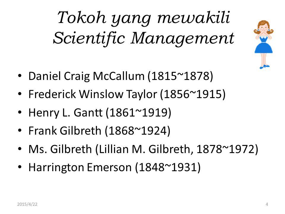 2015/4/224 Tokoh yang mewakili Scientific Management Daniel Craig McCallum (1815~1878) Frederick Winslow Taylor (1856~1915) Henry L. Gantt (1861~1919)