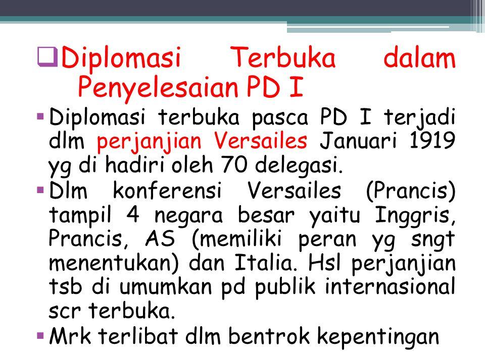  Diplomasi Terbuka dalam Penyelesaian PD I  Diplomasi terbuka pasca PD I terjadi dlm perjanjian Versailes Januari 1919 yg di hadiri oleh 70 delegasi
