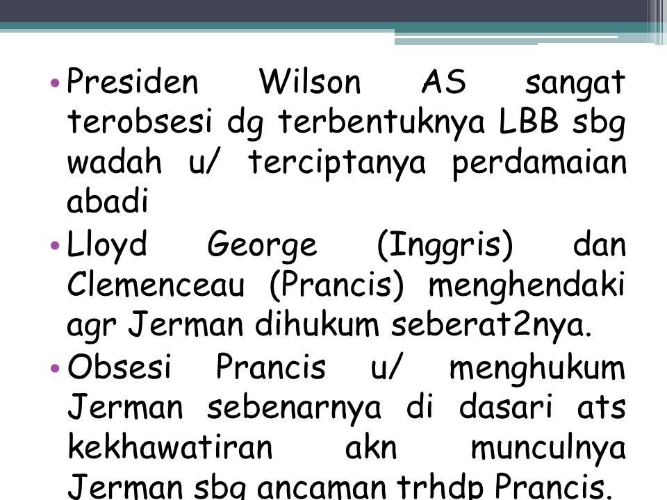 Presiden Wilson AS sangat terobsesi dg terbentuknya LBB sbg wadah u/ terciptanya perdamaian abadi Lloyd George (Inggris) dan Clemenceau (Prancis) meng