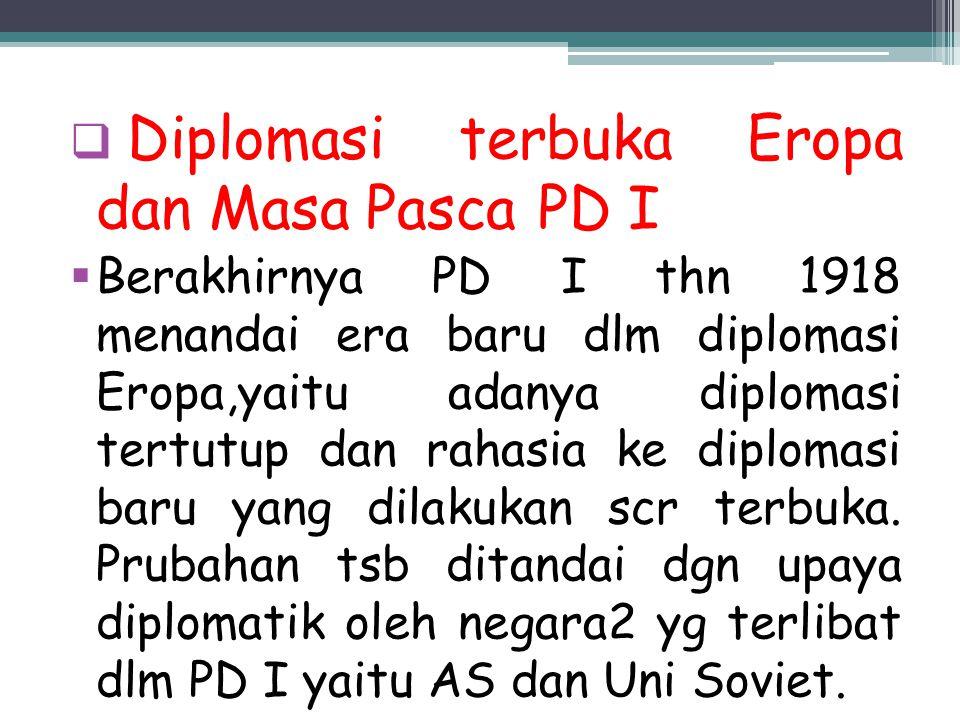  Diplomasi terbuka Eropa dan Masa Pasca PD I  Berakhirnya PD I thn 1918 menandai era baru dlm diplomasi Eropa,yaitu adanya diplomasi tertutup dan ra