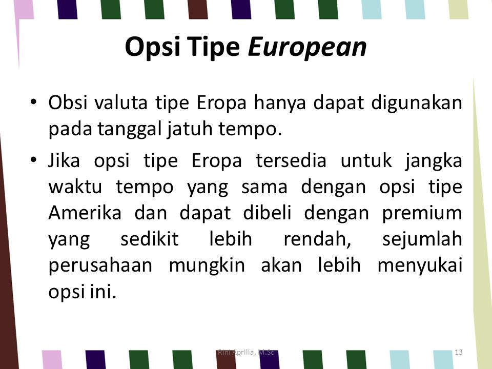Opsi Tipe European Obsi valuta tipe Eropa hanya dapat digunakan pada tanggal jatuh tempo. Jika opsi tipe Eropa tersedia untuk jangka waktu tempo yang