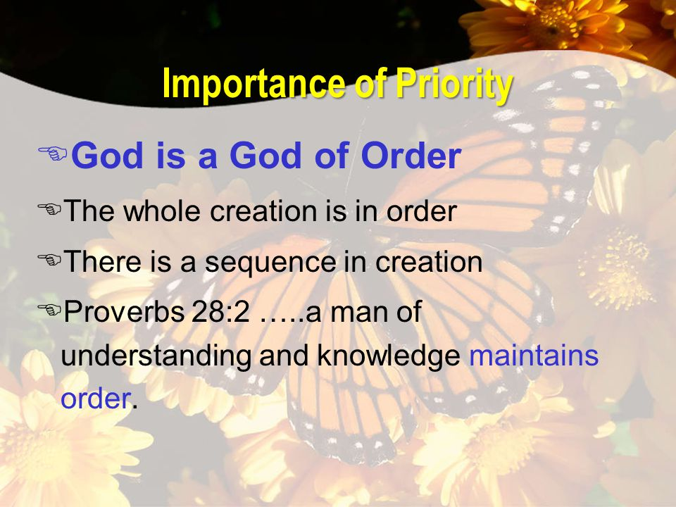 Importance of Priority EGod is a God of Order EThe whole creation is in order EThere is a sequence in creation EProverbs 28:2 …..a man of understandin