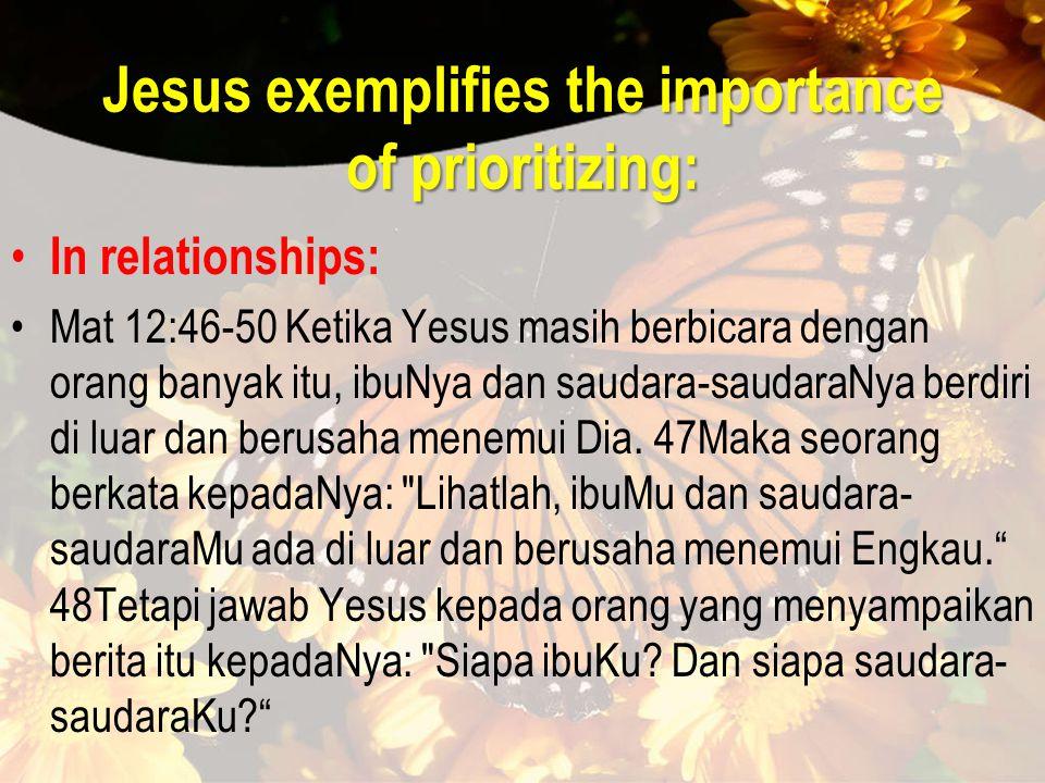 Jesus exemplifies the importance of prioritizing: In relationships: Mat 12:46-50 Ketika Yesus masih berbicara dengan orang banyak itu, ibuNya dan saudara-saudaraNya berdiri di luar dan berusaha menemui Dia.