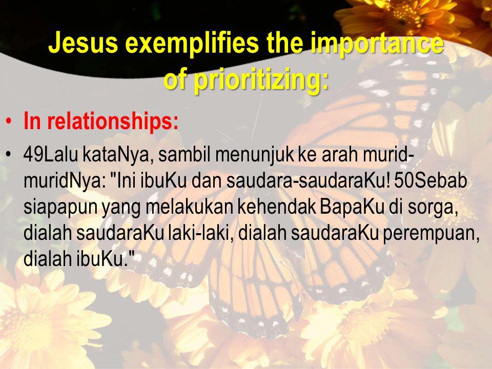 Jesus exemplifies the importance of prioritizing: In relationships: 49Lalu kataNya, sambil menunjuk ke arah murid- muridNya: Ini ibuKu dan saudara-saudaraKu.