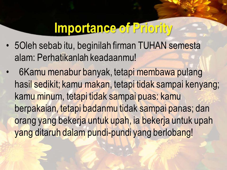 Importance of Priority 5Oleh sebab itu, beginilah firman TUHAN semesta alam: Perhatikanlah keadaanmu.