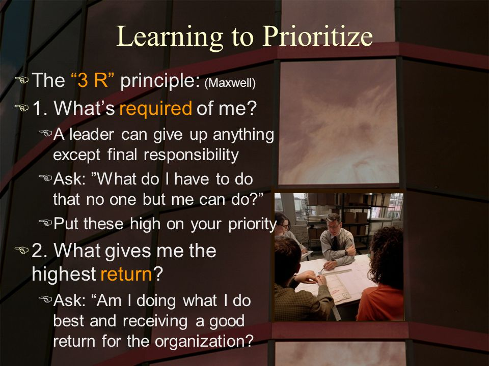 "Learning to Prioritize E The ""3 R"" principle: (Maxwell) E 1. What's required of me? EA leader can give up anything except final responsibility EAsk: """