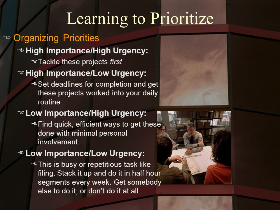 Learning to Prioritize E Organizing Priorities EHigh Importance/High Urgency: ETackle these projects first EHigh Importance/Low Urgency: ESet deadlines for completion and get these projects worked into your daily routine ELow Importance/High Urgency: EFind quick, efficient ways to get these done with minimal personal involvement.