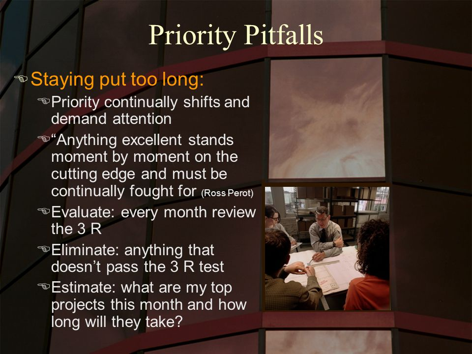Priority Pitfalls E Staying put too long: EPriority continually shifts and demand attention E Anything excellent stands moment by moment on the cutting edge and must be continually fought for (Ross Perot) EEvaluate: every month review the 3 R EEliminate: anything that doesn't pass the 3 R test EEstimate: what are my top projects this month and how long will they take