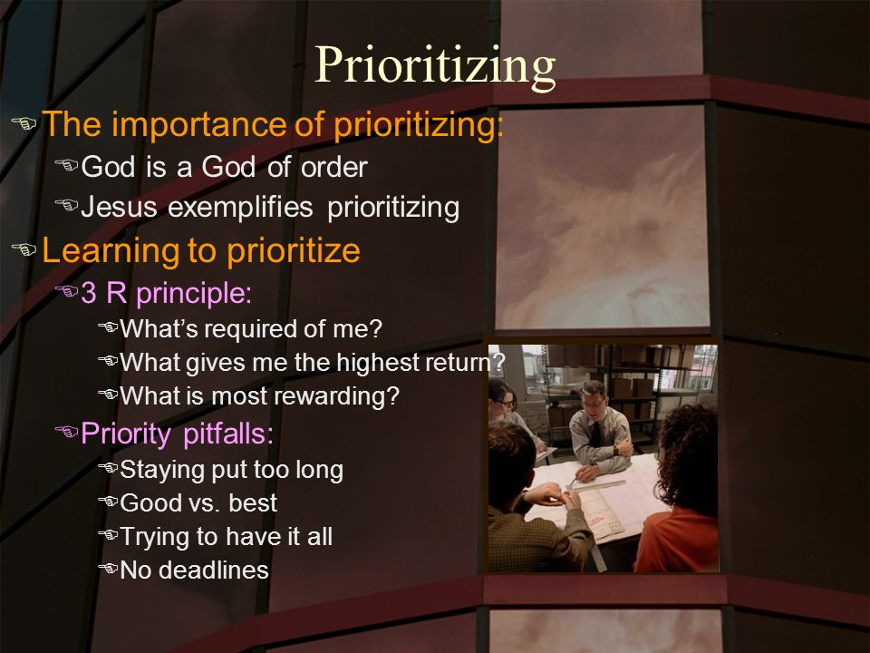 Prioritizing E The importance of prioritizing: EGod is a God of order EJesus exemplifies prioritizing E Learning to prioritize E3 R principle: EWhat's required of me.