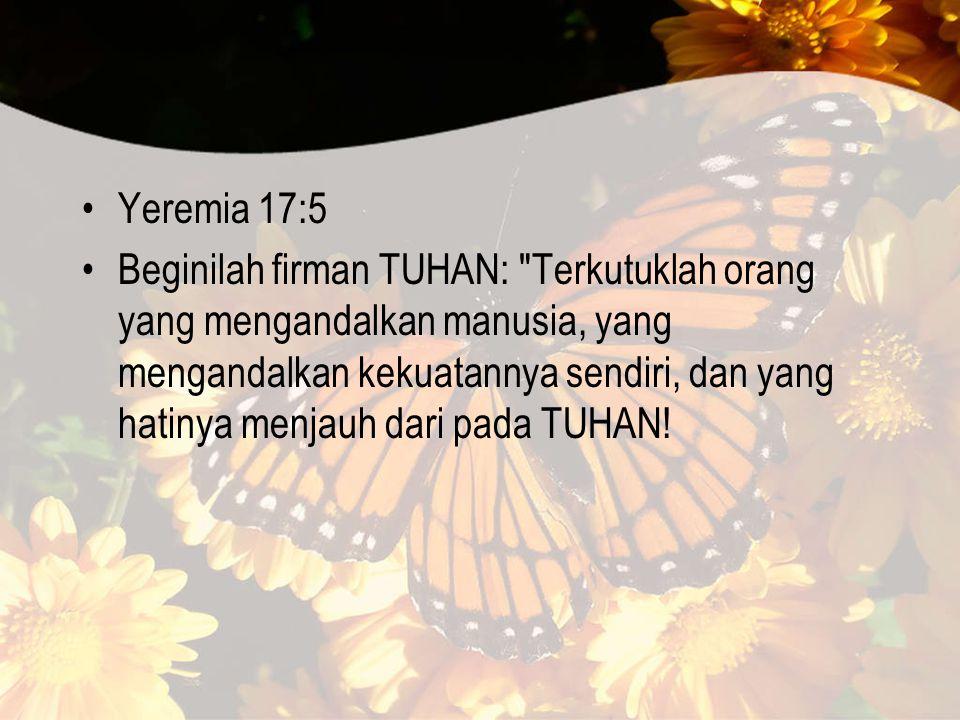 Yeremia 17:5 Beginilah firman TUHAN: Terkutuklah orang yang mengandalkan manusia, yang mengandalkan kekuatannya sendiri, dan yang hatinya menjauh dari pada TUHAN!