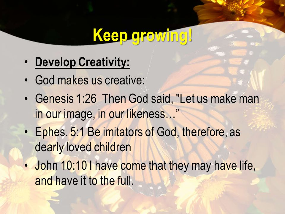 Keep growing! Develop Creativity: God makes us creative: Genesis 1:26 Then God said,