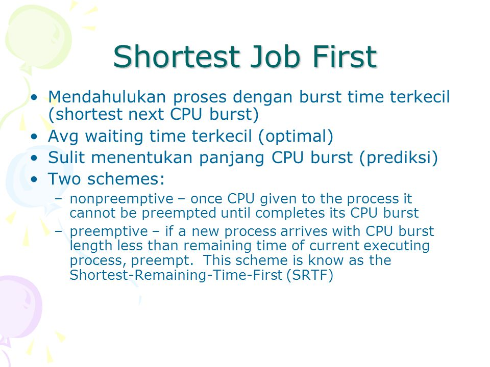 Shortest Job First Mendahulukan proses dengan burst time terkecil (shortest next CPU burst) Avg waiting time terkecil (optimal) Sulit menentukan panjang CPU burst (prediksi) Two schemes: –nonpreemptive – once CPU given to the process it cannot be preempted until completes its CPU burst –preemptive – if a new process arrives with CPU burst length less than remaining time of current executing process, preempt.