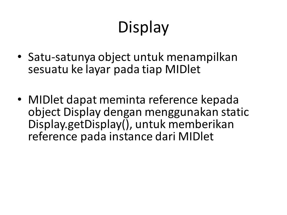 Display Satu-satunya object untuk menampilkan sesuatu ke layar pada tiap MIDlet MIDlet dapat meminta reference kepada object Display dengan menggunakan static Display.getDisplay(), untuk memberikan reference pada instance dari MIDlet