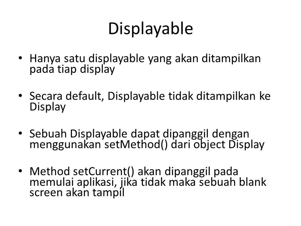 Displayable Hanya satu displayable yang akan ditampilkan pada tiap display Secara default, Displayable tidak ditampilkan ke Display Sebuah Displayable dapat dipanggil dengan menggunakan setMethod() dari object Display Method setCurrent() akan dipanggil pada memulai aplikasi, jika tidak maka sebuah blank screen akan tampil