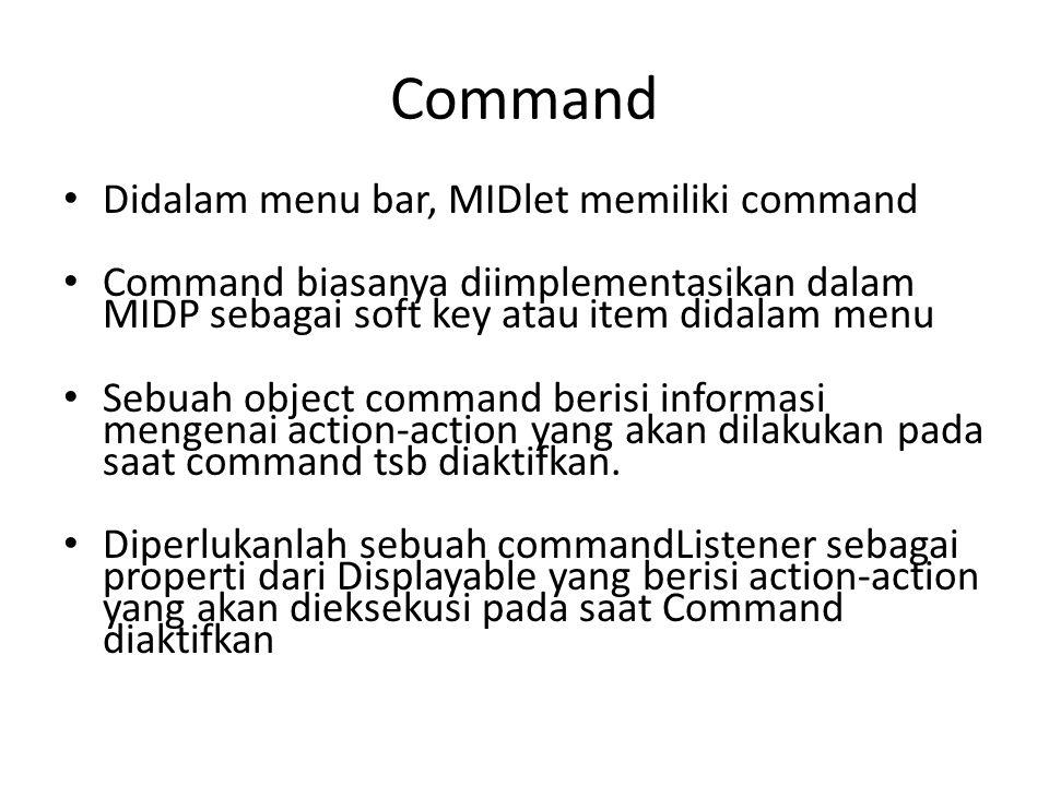 Command Didalam menu bar, MIDlet memiliki command Command biasanya diimplementasikan dalam MIDP sebagai soft key atau item didalam menu Sebuah object command berisi informasi mengenai action-action yang akan dilakukan pada saat command tsb diaktifkan.