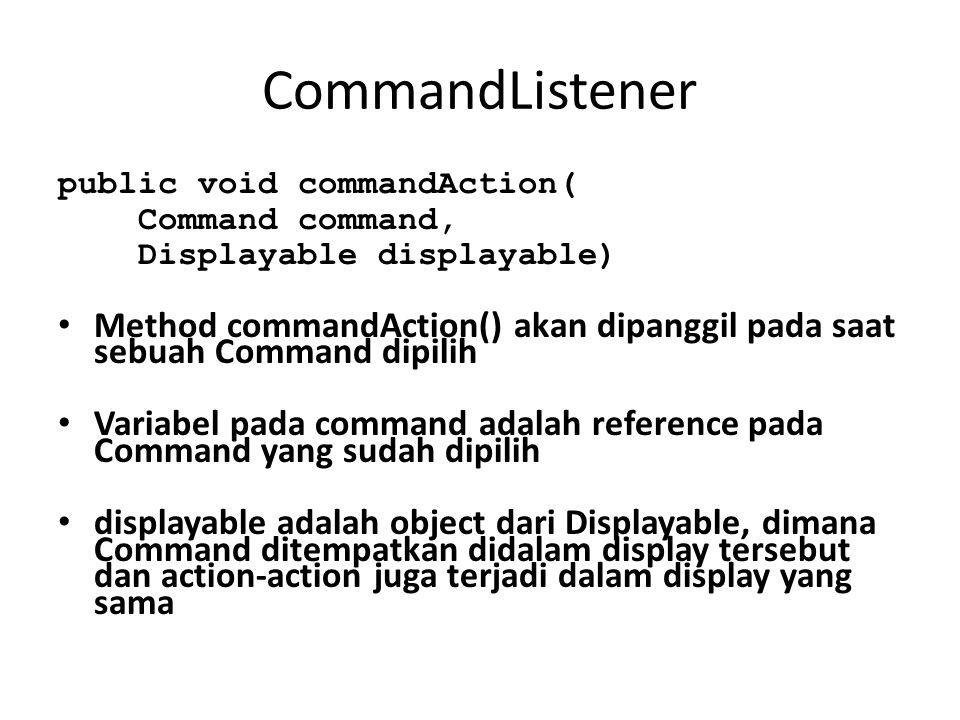 CommandListener public void commandAction( Command command, Displayable displayable) Method commandAction() akan dipanggil pada saat sebuah Command dipilih Variabel pada command adalah reference pada Command yang sudah dipilih displayable adalah object dari Displayable, dimana Command ditempatkan didalam display tersebut dan action-action juga terjadi dalam display yang sama