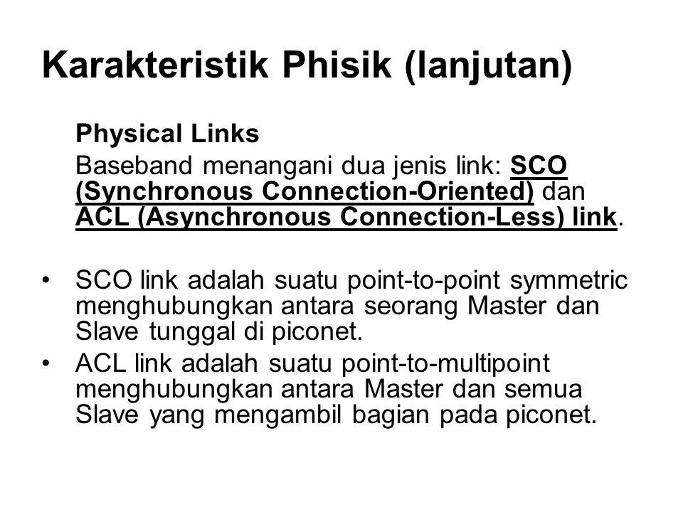 Karakteristik Phisik (lanjutan) Physical Links Baseband menangani dua jenis link: SCO (Synchronous Connection-Oriented) dan ACL (Asynchronous Connection-Less) link.