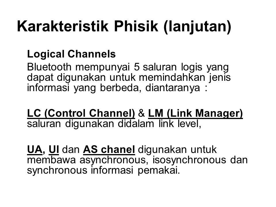 Karakteristik Phisik (lanjutan) Logical Channels Bluetooth mempunyai 5 saluran logis yang dapat digunakan untuk memindahkan jenis informasi yang berbeda, diantaranya : LC (Control Channel) & LM (Link Manager) saluran digunakan didalam link level, UA, UI dan AS chanel digunakan untuk membawa asynchronous, isosynchronous dan synchronous informasi pemakai.